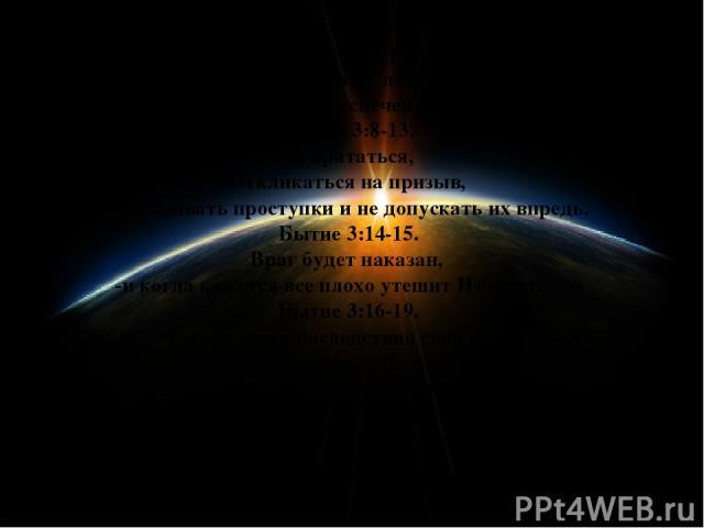 Бытие 3:1-6. Не нарушать договор с Творцом -Верить Его Словам. -Когда у тебя все хорошо и ты беспечен, враг найдет слабое место Бытие 3:8-13. Не прятаться, -Откликаться на призыв, -признавать проступки и не допускать их впредь. Бытие 3:14-15. Враг б…