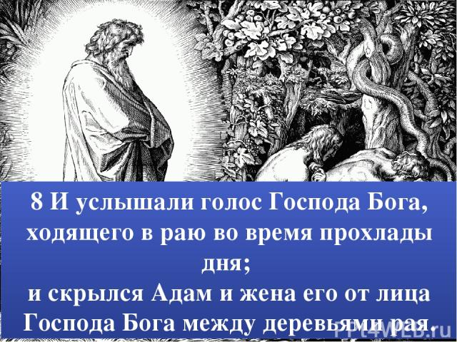 8 И услышали голос Господа Бога, ходящего в раю во время прохлады дня; и скрылся Адам и жена его от лица Господа Бога между деревьями рая.