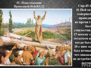 IV. План спасения Праведный Ной.8,9,22 Сир.45:16-18: 16 Ной оказался совершенным