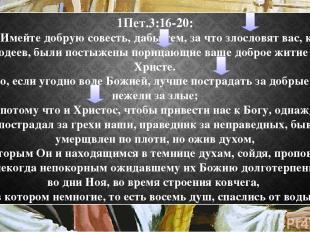 1Пет.3:16-20: 16 Имейте добрую совесть, дабы тем, за что злословят вас, как злод