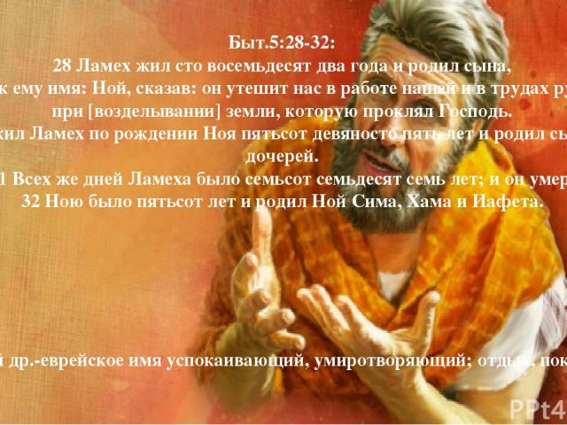 Быт.5:28-32: 28 Ламех жил сто восемьдесят два года и родил сына, 29 и нарек ему имя: Ной, сказав: он утешит нас в работе нашей и в трудах рук наших при [возделывании] земли, которую проклял Господь. 30 И жил Ламех по рождении Ноя пятьсот девяносто п…