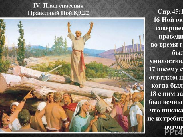 IV. План спасения Праведный Ной.8,9,22 Сир.45:16-18: 16 Ной оказался совершенным, праведным; во время гнева он был умилостивлением; 17 посему сделался остатком на земле, когда был потоп; 18 с ним заключен был вечный завет, что никакая плоть не истре…
