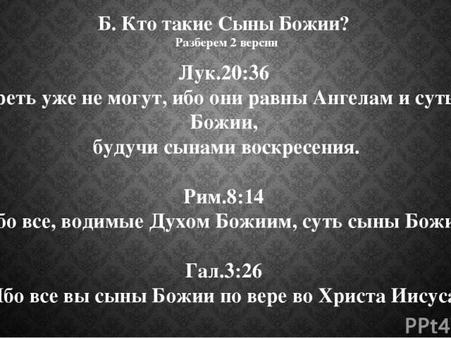 Б. Кто такие Сыны Божии? Разберем 2 версии Лук.20:36 И умереть уже не могут, ибо они равны Ангелам и суть сыны Божии, будучи сынами воскресения. Рим.8:14 Ибо все, водимые Духом Божиим, суть сыны Божии. Гал.3:26 Ибо все вы сыны Божии по вере во Христ…