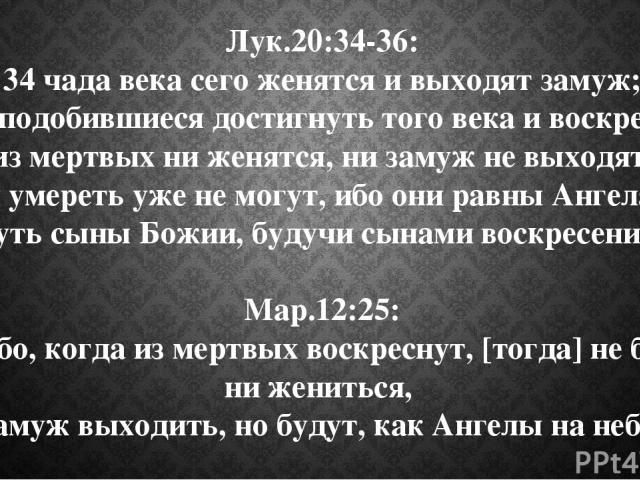Лук.20:34-36: 34 чада века сего женятся и выходят замуж; 35 а сподобившиеся достигнуть того века и воскресения из мертвых ни женятся, ни замуж не выходят, 36 и умереть уже не могут, ибо они равны Ангелам и суть сыны Божии, будучи сынами воскресения.…