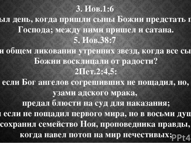 3. Иов.1:6 И был день, когда пришли сыны Божии предстать пред Господа; между ними пришел и сатана. 5. Иов.38:7 при общем ликовании утренних звезд, когда все сыны Божии восклицали от радости? 2Пет.2:4,5: 4 Ибо, если Бог ангелов согрешивших не пощадил…