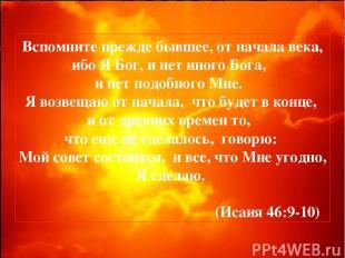 Вспомните прежде бывшее, от начала века, ибо Я Бог, и нет иного Бога, и нет подо