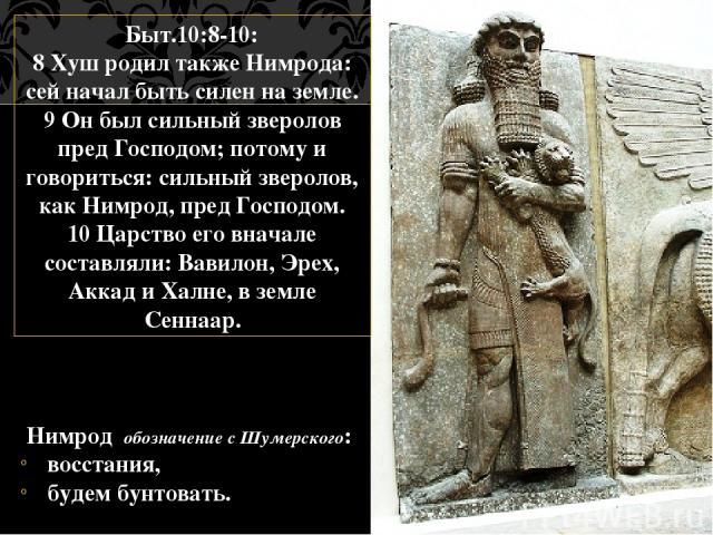 Нимрод обозначение с Шумерского: восстания, будем бунтовать. Быт.10:8-10: 8 Хуш родил также Нимрода: сей начал быть силен на земле. 9 Он был сильный зверолов пред Господом; потому и говориться: сильный зверолов, как Нимрод, пред Господом. 10 Царство…
