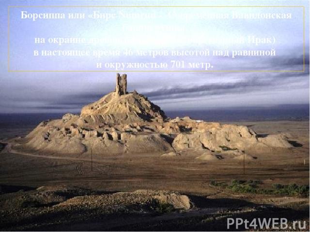 Борсиппа или «Бирс Numrud - Современная Вавилонская башня руины, на окраине древнего Вавилона (современный Ирак) в настоящее время 46 метров высотой над равниной и окружностью 701 метр.