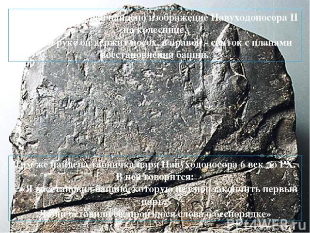 На одном из камней найдено изображение Навуходоносора II на колеснице. В левой руке он держит посох, в правой - свиток с планами восстановления башни. Там же найдена табличка царя Навуходоносора 6 век до РХ. В ней говорится: «Я восстановил башню, ко…