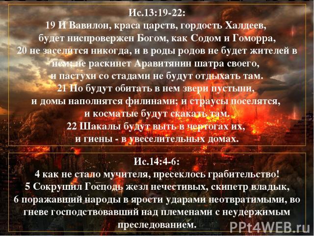 Ис.13:19-22: 19 И Вавилон, краса царств, гордость Халдеев, будет ниспровержен Богом, как Содом и Гоморра, 20 не заселится никогда, и в роды родов не будет жителей в нем; не раскинет Аравитянин шатра своего, и пастухи со стадами не будут отдыхать там…