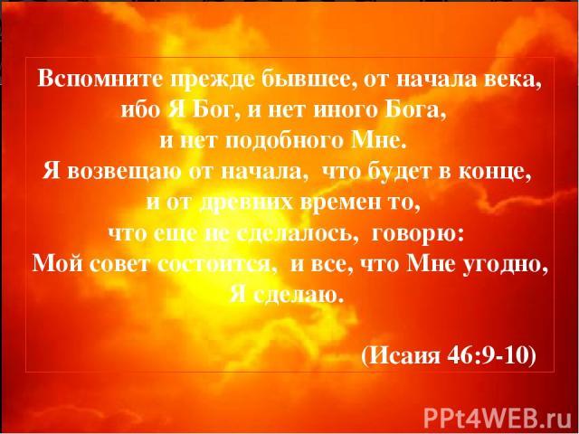 Вспомните прежде бывшее, от начала века, ибо Я Бог, и нет иного Бога, и нет подобного Мне. Я возвещаю от начала, что будет в конце, и от древних времен то, что еще не сделалось, говорю: Мой совет состоится, и все, что Мне угодно, Я сделаю. (Исаия 46:9-10)