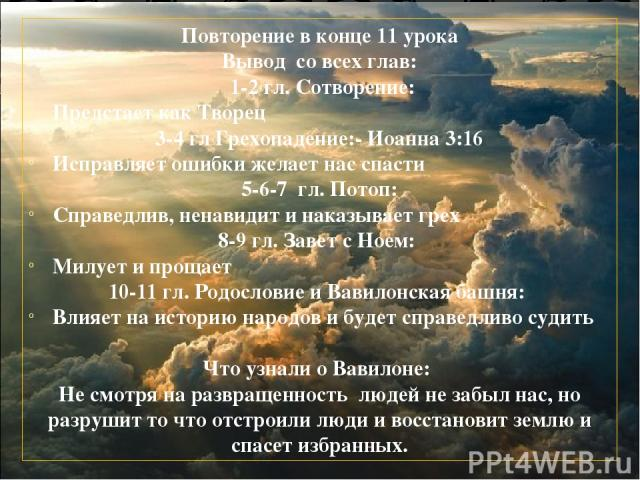 Повторение в конце 11 урока Вывод со всех глав: 1-2 гл. Сотворение: Предстает как Творец 3-4 гл Грехопадение:- Иоанна 3:16 Исправляет ошибки желает нас спасти 5-6-7 гл. Потоп: Справедлив, ненавидит и наказывает грех 8-9 гл. Завет с Ноем: Милует и пр…