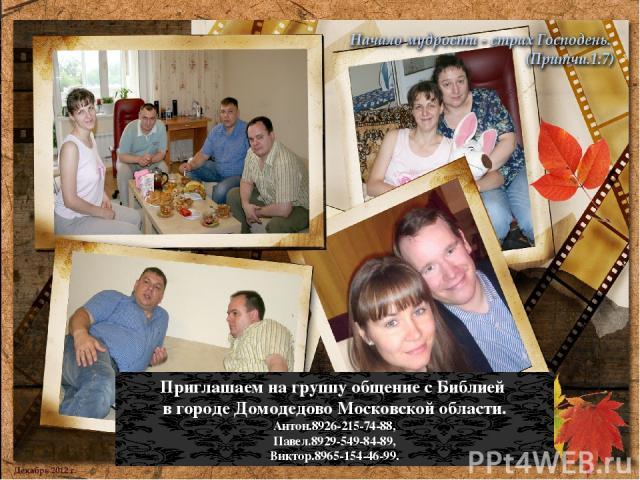 Приглашаем на группу общение с Библией в городе Домодедово Московской области. Антон.8926-215-74-88, Павел.8929-549-84-89, Виктор.8965-154-46-99.