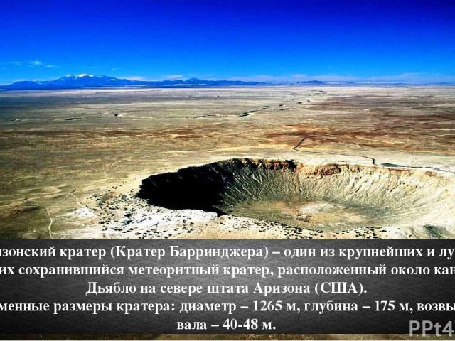 Аризонский кратер (Кратер Барринджера) – один из крупнейших и лучше других сохранившийся метеоритный кратер, расположенный около каньона Дьябло на севере штата Аризона (США). Современные размеры кратера: диаметр – 1265 м, глубина – 175 м, возвышение…