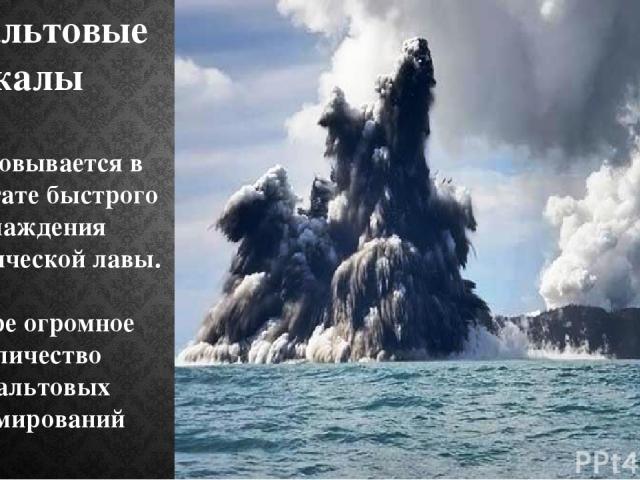 Базальтовые скалы Образовывается в результате быстрого охлаждения вулканической лавы. В мире огромное количество базальтовых формирований