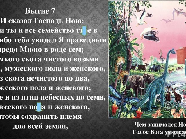 Бытие 7 1 И сказал Господь Ною: войди ты и все семейство твое в ковчег, ибо тебя увидел Я праведным предо Мною в роде сем; 2 и всякого скота чистого возьми по семи, мужеского пола и женского, а из скота нечистого по два, мужеского пола и женского; 3…
