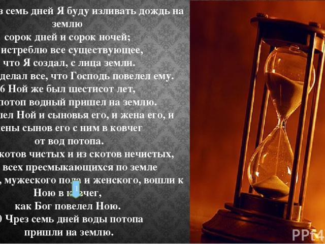 4 ибо чрез семь дней Я буду изливать дождь на землю сорок дней и сорок ночей; и истреблю все существующее, что Я создал, с лица земли. 5 Ной сделал все, что Господь повелел ему. 6 Ной же был шестисот лет, как потоп водный пришел на землю. 7 И вошел …