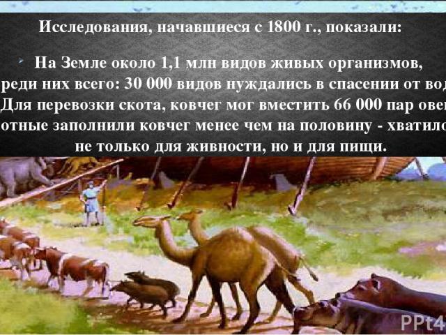 Исследования, начавшиеся с 1800 г., показали: На Земле около 1,1 млн видов живых организмов, Среди них всего: 30 000 видов нуждались в спасении от воды. Для перевозки скота, ковчег мог вместить 66 000 пар овец. Животные заполнили ковчег менее чем на…