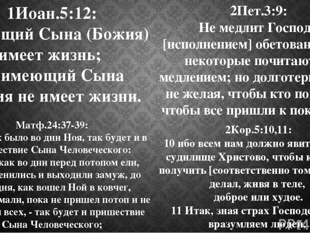 1Иоан.5:12: Имеющий Сына (Божия) имеет жизнь; не имеющий Сына Божия не имеет жизни. 2Пет.3:9: Не медлит Господь [исполнением] обетования, как некоторые почитают то медлением; но долготерпит нас, не желая, чтобы кто погиб, но чтобы все пришли к покая…
