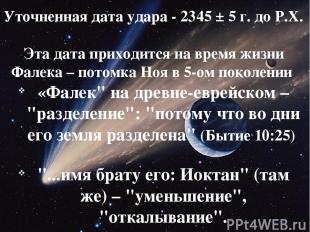 Уточненная дата удара - 2345 ± 5 г. до Р.Х. Эта дата приходится на время жизни Ф