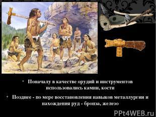 Поначалу в качестве орудий и инструментов использовались камни, кости Позднее -