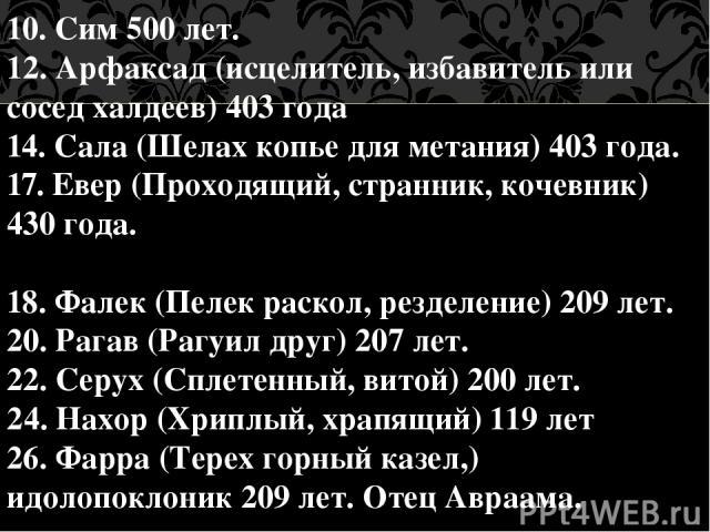 10. Сим 500 лет. 12. Арфаксад (исцелитель, избавитель или сосед халдеев) 403 года 14. Сала (Шелах копье для метания) 403 года. 17. Евер (Проходящий, странник, кочевник) 430 года. 18. Фалек (Пелек раскол, резделение) 209 лет. 20. Рагав (Рагуил друг) …