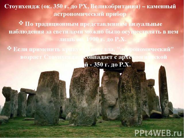 Стоунхендж (ок. 350 г. до РХ, Великобритания) – каменный астрономический прибор По традиционным представлениям визуальные наблюдения за светилами можно было осуществлять в нем лишь ок. 1900 г. до Р.Х. Если применить кривую Додуелла,