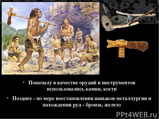 Поначалу в качестве орудий и инструментов использовались камни, кости Позднее - по мере восстановления навыков металлургии и нахождения руд - бронза, железо