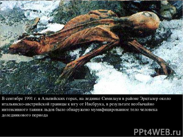 В сентябре 1991 г. в Альпийских горах, на леднике Симилаун в районе Эрцталер около итальянско-австрийской границы к югу от Инсбрука, в результате необычайно интенсивного таяния льдов было обнаружено мумифицированное тело человека доледникового периода