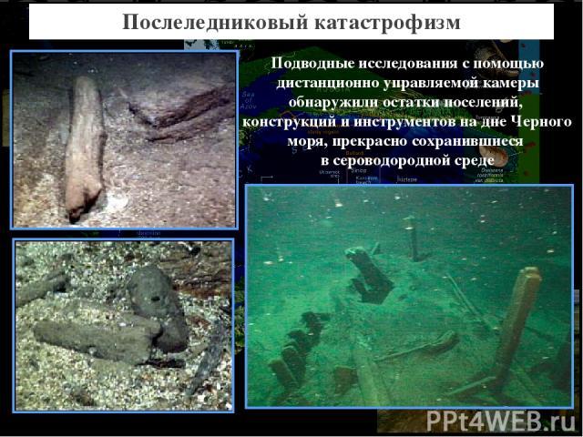 Послеледниковый катастрофизм Подводные исследования с помощью дистанционно управляемой камеры обнаружили остатки поселений, конструкций и инструментов на дне Черного моря, прекрасно сохранившиеся в сероводородной среде