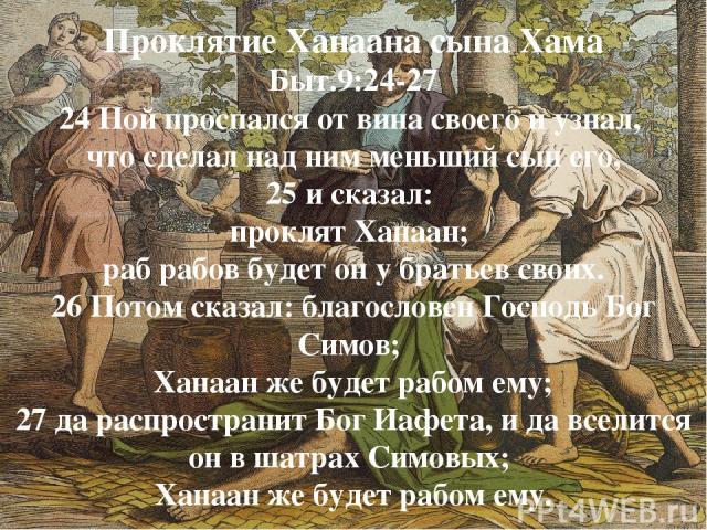 Проклятие Ханаана сына Хама Быт.9:24-27 24 Ной проспался от вина своего и узнал, что сделал над ним меньший сын его, 25 и сказал: проклят Ханаан; раб рабов будет он у братьев своих. 26 Потом сказал: благословен Господь Бог Симов; Ханаан же будет раб…