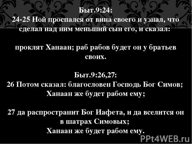 Быт.9:24: 24-25 Ной проспался от вина своего и узнал, что сделал над ним меньший сын его, и сказал: проклят Ханаан; раб рабов будет он у братьев своих. Быт.9:26,27: 26 Потом сказал: благословен Господь Бог Симов; Ханаан же будет рабом ему; 27 да рас…