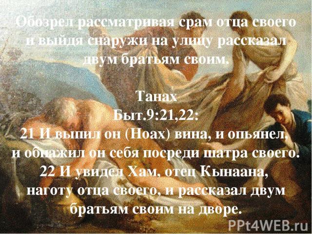 Обозрел рассматривая срам отца своего и выйдя снаружи на улицу рассказал двум братьям своим. Танах Быт.9:21,22: 21 И выпил он (Ноах) вина, и опьянел, и обнажил он себя посреди шатра своего. 22 И увидел Хам, отец Кынаана, наготу отца своего, и расска…