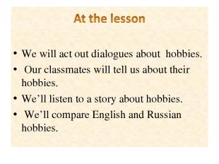 We will act out dialogues about hobbies. Our classmates will tell us about their