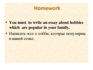 You must to write an essay about hobbies which are popular in your family. Напис