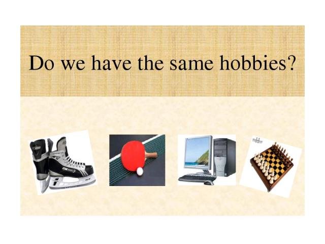 Do we have the same hobbies?
