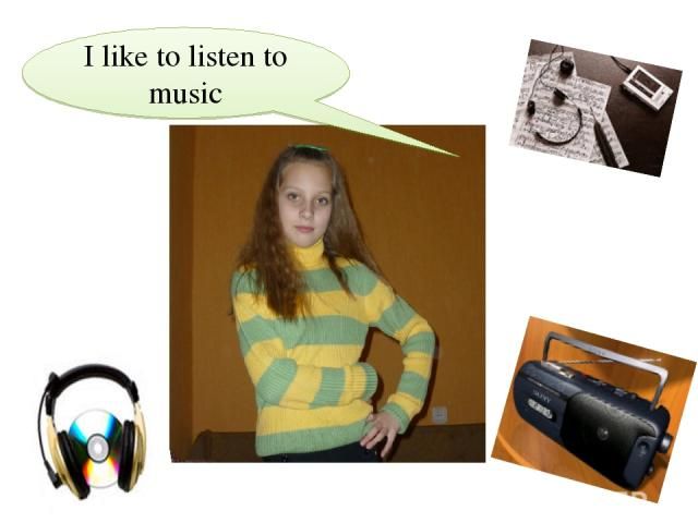 I like to listen to musiс