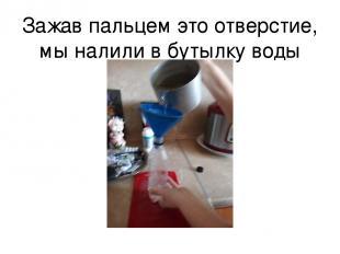 Зажав пальцем это отверстие, мы налили в бутылку воды