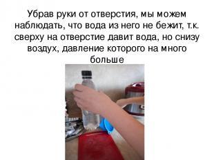 Убрав руки от отверстия, мы можем наблюдать, что вода из него не бежит, т.к. све
