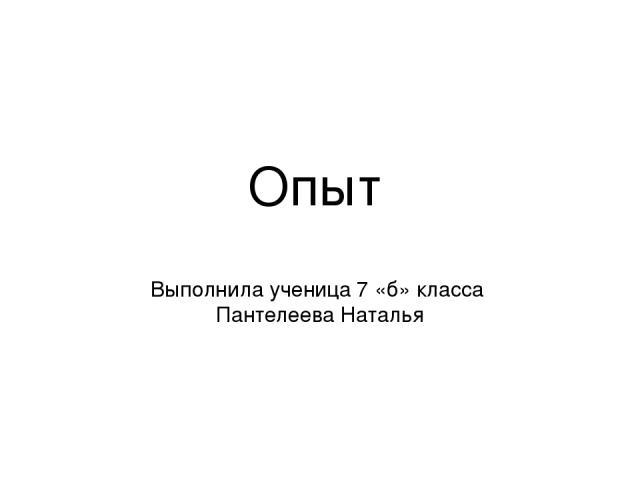 Опыт Выполнила ученица 7 «б» класса Пантелеева Наталья