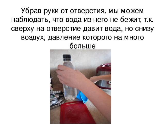 Убрав руки от отверстия, мы можем наблюдать, что вода из него не бежит, т.к. сверху на отверстие давит вода, но снизу воздух, давление которого на много больше