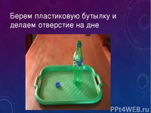 Берем пластиковую бутылку и делаем отверстие на дне