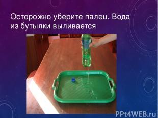 Осторожно уберите палец. Вода из бутылки выливается