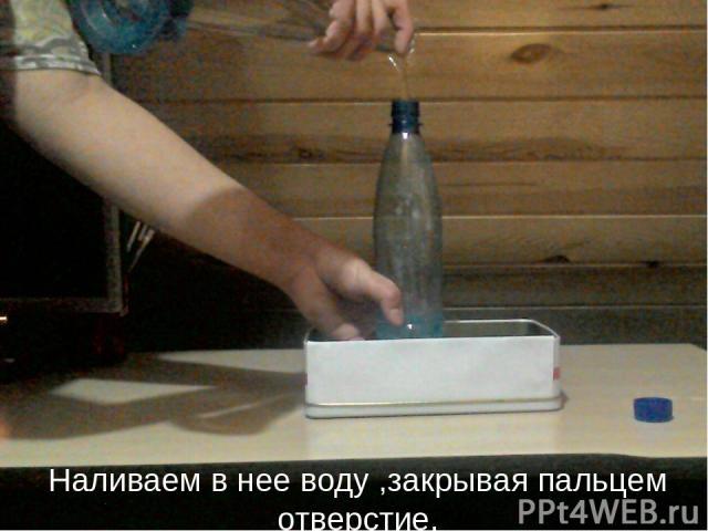 Наливаем в нее воду ,закрывая пальцем отверстие.