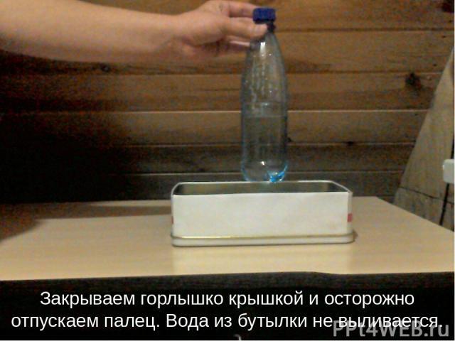 Закрываем горлышко крышкой и осторожно отпускаем палец. Вода из бутылки не выливается.