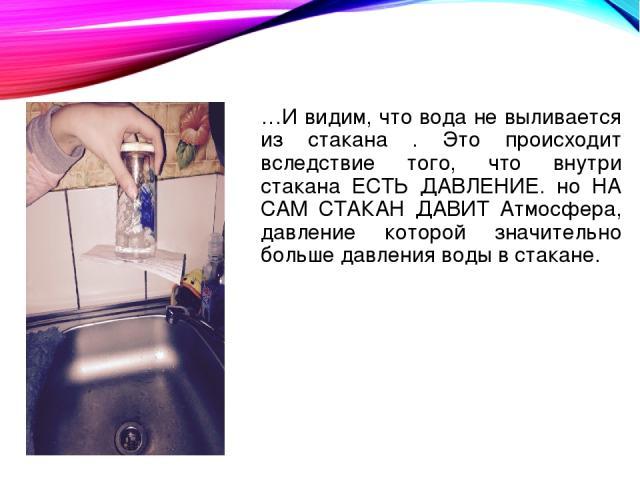 …И видим, что вода не выливается из стакана . Это происходит вследствие того, что внутри стакана ЕСТЬ ДАВЛЕНИЕ. но НА САМ СТАКАН ДАВИТ Атмосфера, давление которой значительно больше давления воды в стакане.