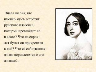 Знала ли она, что именно здесь встретит русского классика, который превзойдет её