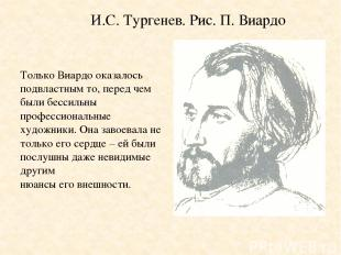 И.С. Тургенев. Рис. П. Виардо Только Виардо оказалось подвластным то, перед чем