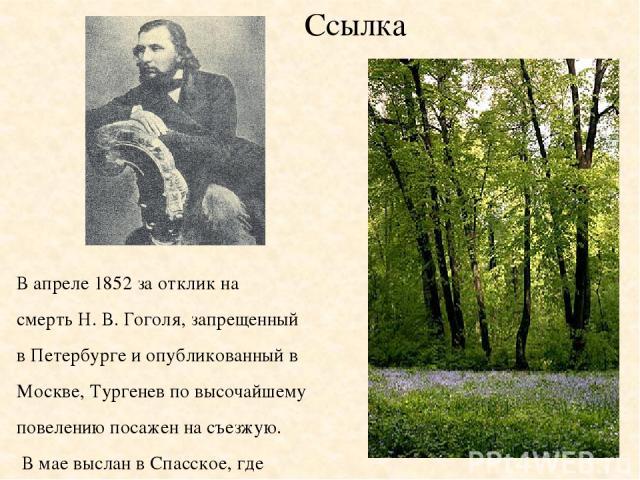 Ссылка В апреле 1852 за отклик на смерть Н. В. Гоголя, запрещенный в Петербурге и опубликованный в Москве, Тургенев по высочайшему повелению посажен на съезжую. В мае выслан в Спасское, где живет до декабря 1853.