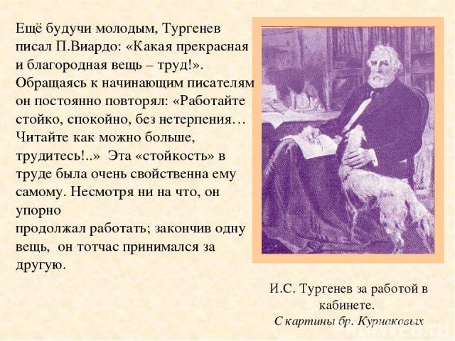 И.С. Тургенев за работой в кабинете. С картины бр. Курнаковых Ещё будучи молодым, Тургенев писал П.Виардо: «Какая прекрасная и благородная вещь – труд!». Обращаясь к начинающим писателям он постоянно повторял: «Работайте стойко, спокойно, без нетерп…